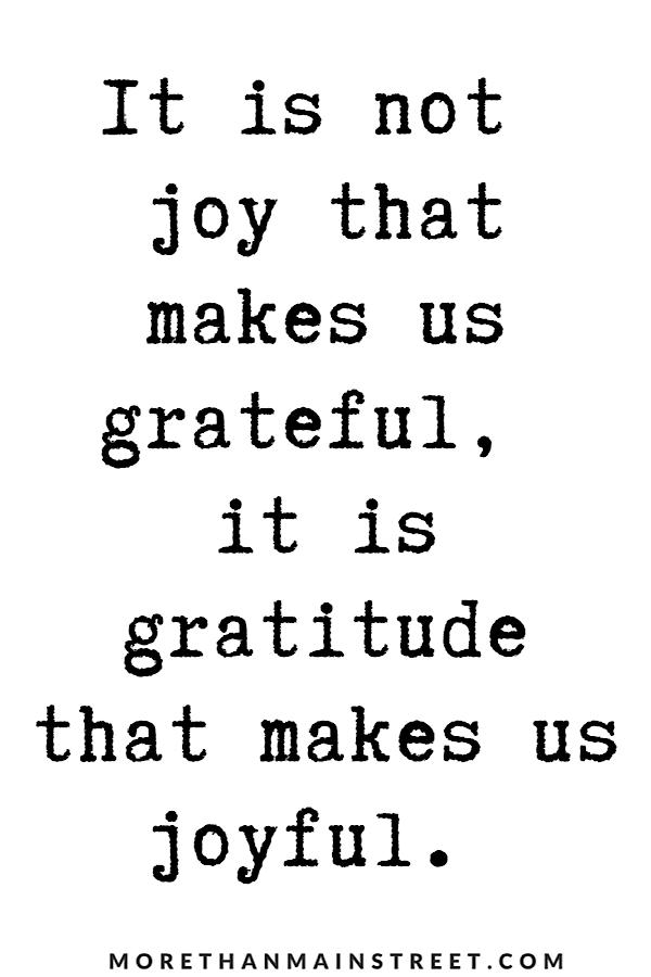 """Quote: """"It is not joy that makes us grateful, is it gratitude that makes us joyful."""""""